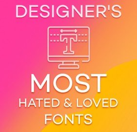 Designer's Most Hated & Loved Fonts