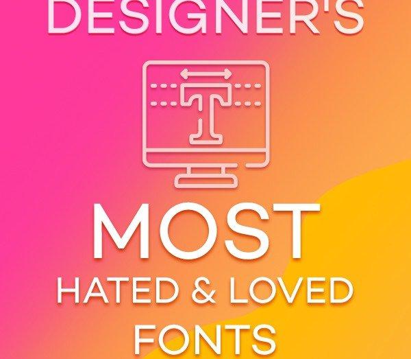 Designer's Most Hated & Loved Fonts