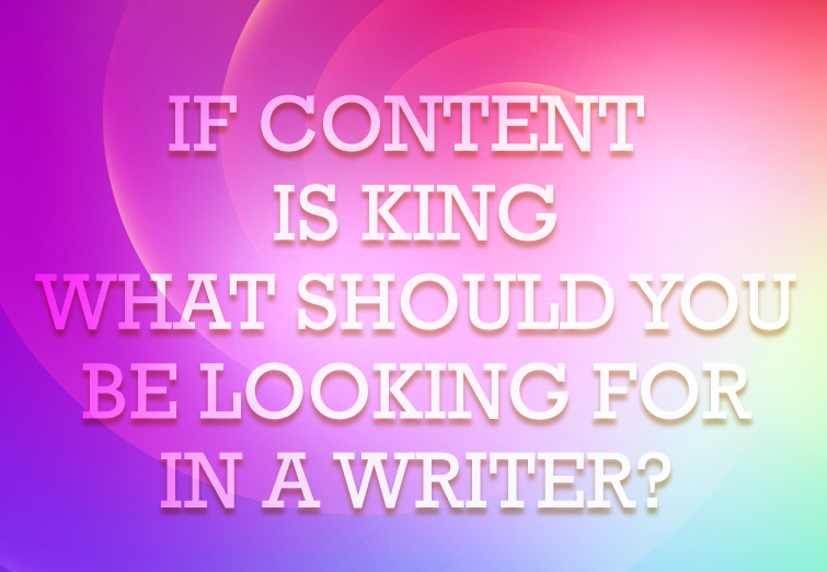If Content is King, What Should You Be Looking For in a Writer?