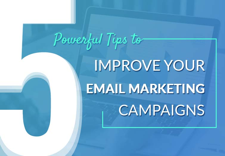 5 Powerful Tips To Improve Your Email Marketing Campaigns