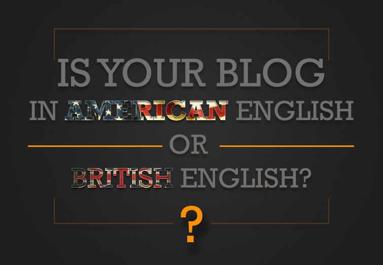 Is Your Blog in American English Or British English? What is The Difference?